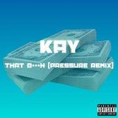 That B***h (Pressure Remix) by Kay