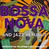 Bossa Nova and Jazz Republic (Sublime Music Bossa Nova and Smooth Jazz) by Various Artists