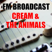 FM Broadcast Cream & The Animals by Cream