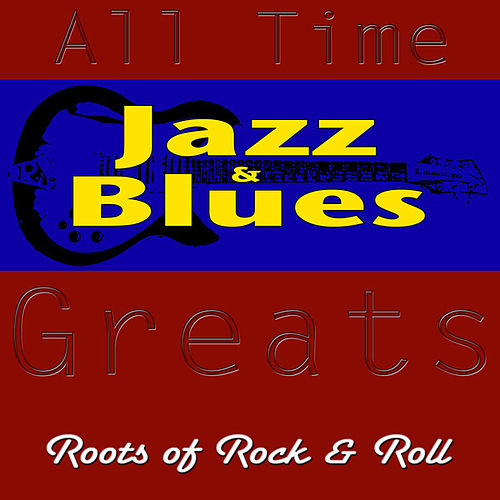All-Time Jazz and Blues Greats Roots of Rock & Roll by Various Artists