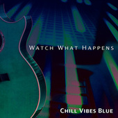 Watch What Happens by Chill Vibes Blue