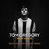 What Love Is (EDX's Acapulco at Night Remix) von Tom Gregory