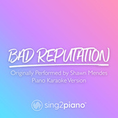 Bad Reputation (Originally Performed by Shawn Mendes) (Piano Karaoke Version) by Sing2Piano (1)