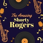The Amazing Shorty Rogers by Shorty Rogers