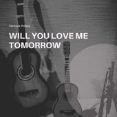 Will You Love Me Tomorrow by Various Artists