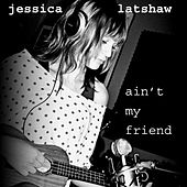Ain't My Friend - Single by Jessica Latshaw