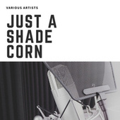 Just A Shade Corn by Various Artists