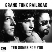 Ten Songs for you by Grand Funk Railroad