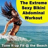 The Extreme Sexy Bikini Abdominal Workout (Tone It up Fit at the Beach) [Powerful Motivated Aerobics, Fitness, Cardio, EDM, Bounce, Electro House Music for Your High Intensity Interval Training - Hiit] von Various Artists