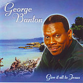 Give It All to Jesus by George Banton