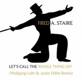 Let's Call The Whole Thing Off (Wolfgang Lohr & Justin Fidèle Remix) by Fred Astaire