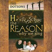 He's The Reason We Sing by The Dotsons