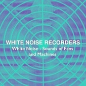 White Noise – Sounds of Fans and Machines by White Noise Recorders