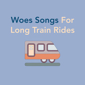 Woes Songs For Long Train Rides by Various Artists