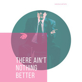There Ain't Nothing Better von Various Artists