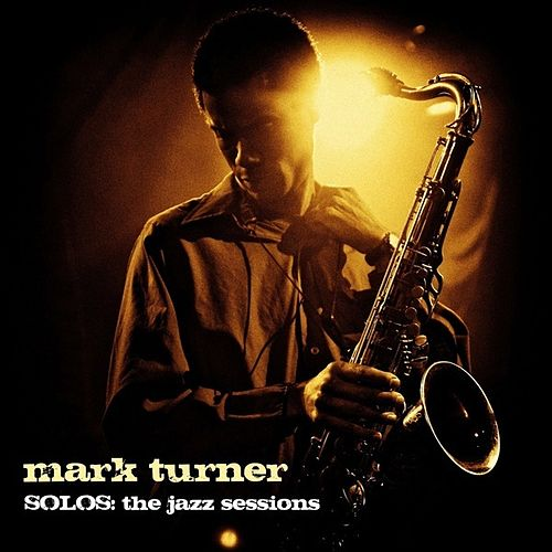 Mark Turner : Solos (The Jazz Sessions) by Mark Turner