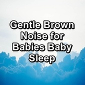 Gentle Brown Noise for Babies Baby Sleep by White Noise Babies