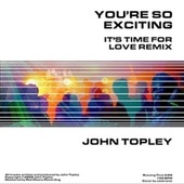 You're So Exciting (It's Time for Love Remix) by John Topley