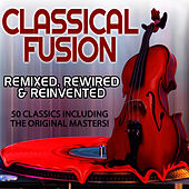Classical Fusion - Remixed, Rewired & Reinvented - 50 Classics Including The Original Masters by Various Artists