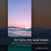 For You My Soul Waits: Soaking Music for Time in the Presence of God by Matt Johnson