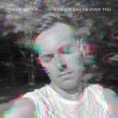 If I Ever Say I'm Over You von Travis Moser