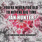 You're Never Too Old To Hit The Big Time (Live) von Ian Hunter