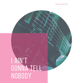 I Ain't Gonna Tell Nobody de Various Artists