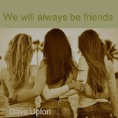 We will always be friends by Dave Upton