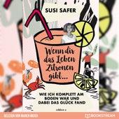 Wenn dir das Leben Zitronen gibt - Wie ich komplett am Boden war und dabei das Glück fand (Ungekürzt) von Susi Safer