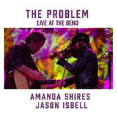 The Problem (feat. Jason Isbell) [Live at the Bend] by Amanda Shires