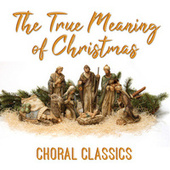 The True Meaning of Christmas - Choral Classics de Various Artists