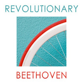 Revolutionary Beethoven by Ludwig van Beethoven