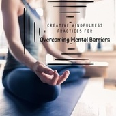 Creative Mindfulness Practices for Overcoming Mental Barriers by Calm Music Zone (1)