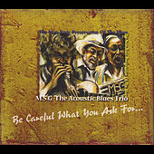 Be Careful What You Ask for... von M.S.G. the Acoustic Blues Trio