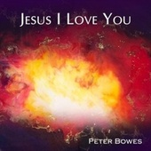 Jesus I Love You by Peter Bowes