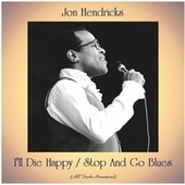 I'll Die Happy / Stop And Go Blues (All Tracks Remastered) by Jon Hendricks