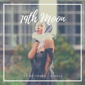 I'll Be Yours by 19th Moon
