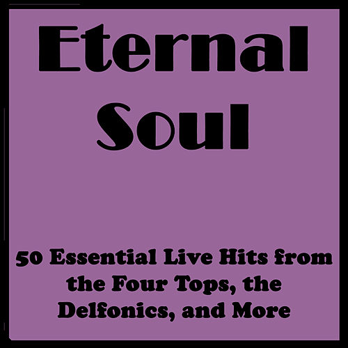 Eternal Soul: 50 Essential Live Hits from the Four Tops, the Delfonics, and More by Various Artists