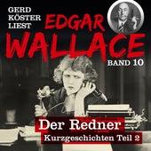 Der Redner - Gerd Köster liest Edgar Wallace - Kurzgeschichten Teil 2, Band 10 (Ungekürzt) von Edgar Wallace