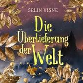 Die Überlieferung der Welt (Ungekürzt) von Selin Visne