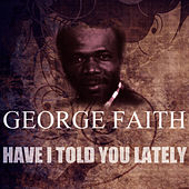 Have I Told You Lately von George Faith