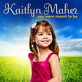 You Were Meant To Be by Kaitlyn Maher
