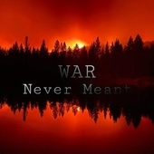 NEVER MEANT by WAR