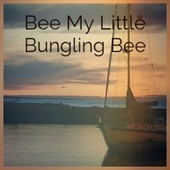 Bee My Little Bungling Bee by Various Artists