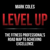 Level Up (The Fitness Professional's Road Map to Achieving Excellence) by Mark Coles