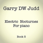 Electric Nocturnes for Piano: Book 5 by Garry DW Judd