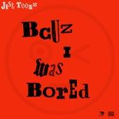 Bcuz I Was Bored von Just Toonz
