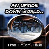 An Upside Down World by The Truth Tale