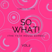 SO WHAT! (The Tech House Bombs), Vol. 2 by Various Artists