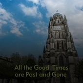 All the Good Times Are Past and Gone by Bobby Lord, Bill Clifton, Buck Owens, Onie Wheeler, Merle Haggard, Burl Ives, Skeets McDonald, Lefty Frizzell, Eddy Arnold, The Brothers Four, Gene Goforth, Ed Haley, Tommy Duncan, Spade Cooley